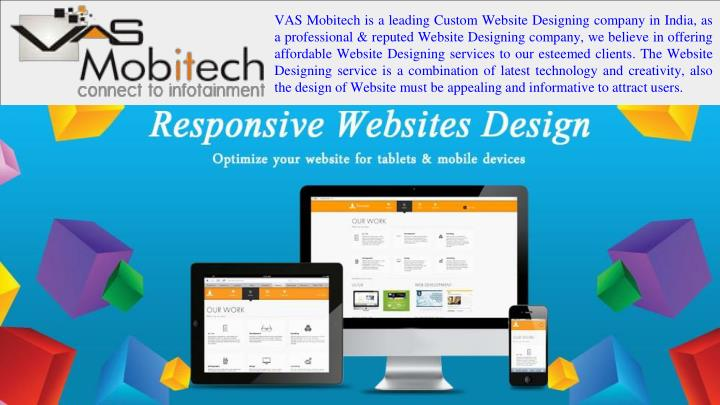 VAS Mobitech is a leading Custom Website Designing company in India, as a professional & reputed Website Designing company, we believe in offering affordable Website Designing services to our esteemed clients. The Website Designing service is a combination of latest technology and creativity, also the design of Website must be appealing and informative to attract users.