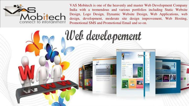 VAS Mobitech is one of the heavenly and master Web Development Company India with a tremendous and various portfolios including Static Website Design, Logo Design, Dynamic Website Design, Web Applications, web design, development, moderate site design improvement, Web Hosting, Promotional SMS and Promotional Email and so on.
