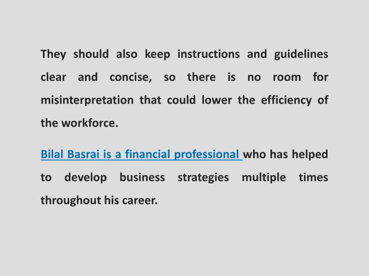 They should also keep instructions and guidelines clear and concise, so there is no room for misinterpretation that could lower the efficiency of the workforce.