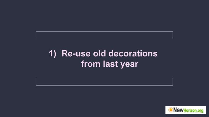1) Re-use old decorations