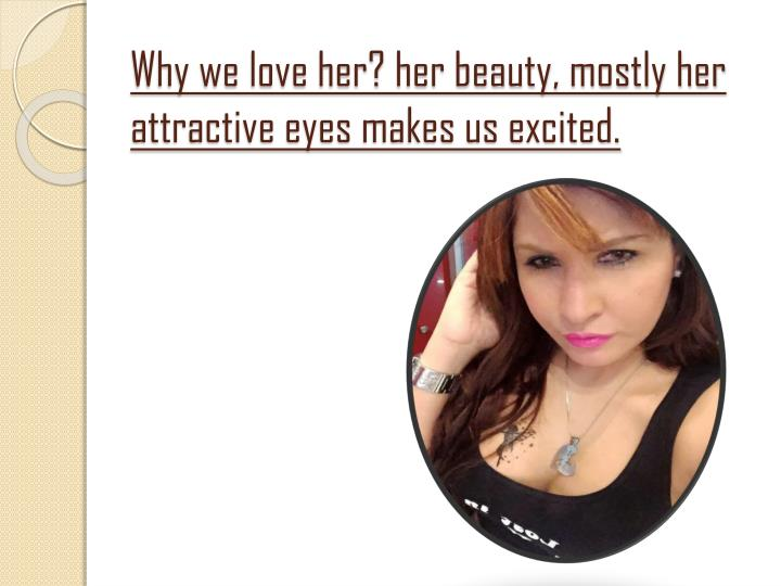 Why we love her? her beauty, mostly her attractive eyes makes us excited.