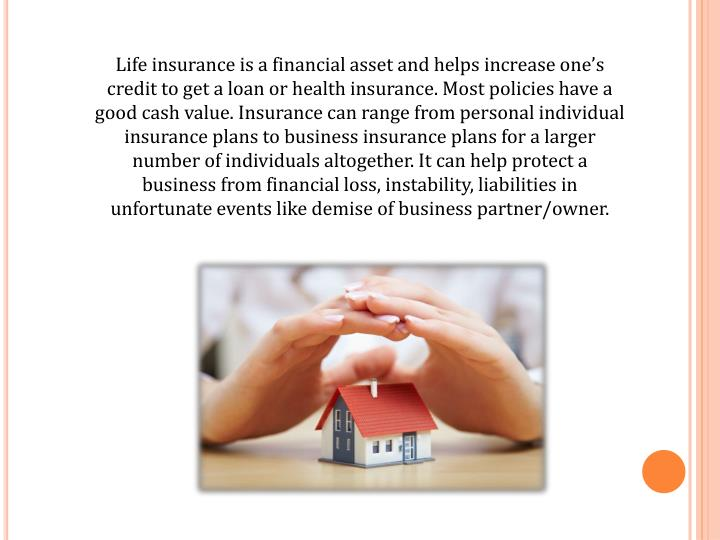 Life insurance is a financial asset and helps increase one's credit to get a loan or health insura...
