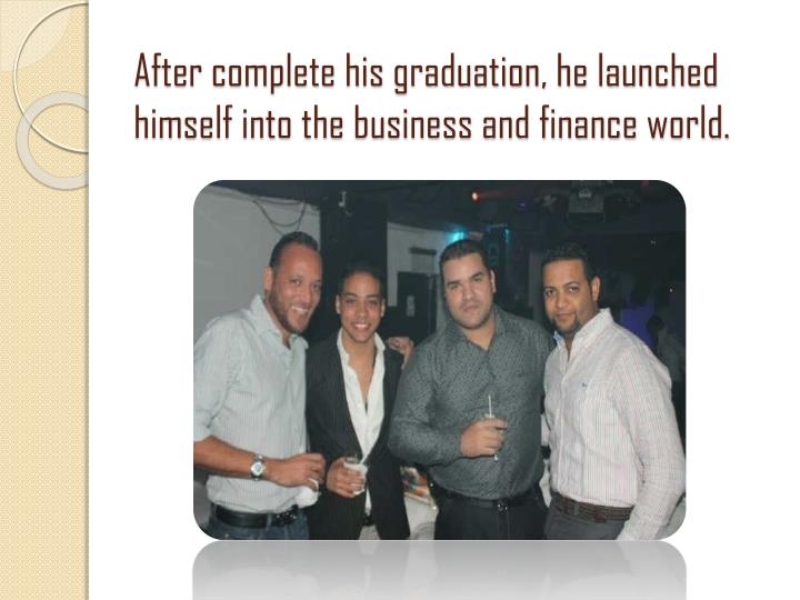 After complete his graduation, he launched himself into the business and finance world.