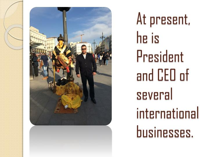 At present, he is President and CEO of several international businesses.