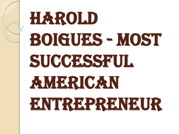 Harold boigues most successful american entrepreneur