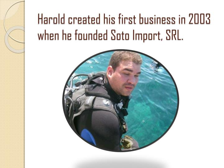 Harold created his first business in 2003 when he founded Soto Import, SRL.