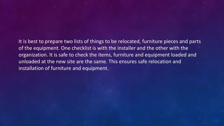 It is best to prepare two lists of things to be relocated, furniture pieces and parts