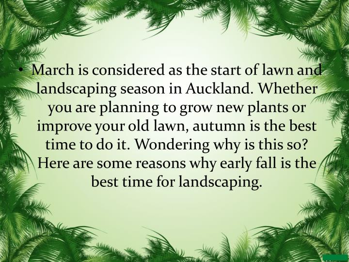 March is considered as the start of lawn and landscaping season in Auckland. Whether you are planning to grow new plants or improve your old lawn, autumn is the best time to do it. Wondering why is this so? Here are some reasons why early fall is the best time for landscaping.