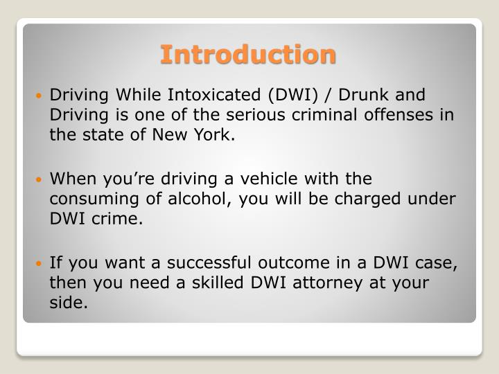 Driving While Intoxicated (DWI) / Drunk and Driving is one of the serious criminal offenses in the state of New York.