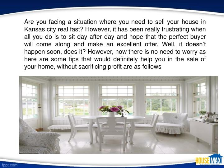 Are you facing a situation where you need to sell your house in Kansas city real fast? However, it h...