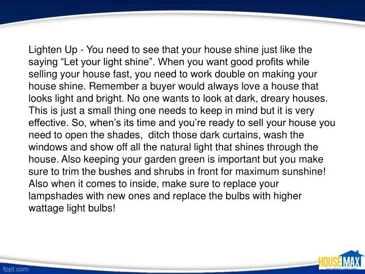 "Lighten Up - You need to see that your house shine just like the saying ""Let your light shine"". When you want good profits while selling your house fast, you need to work double on making your house shine. Remember a buyer would always love a house that looks light and bright. No one wants to look at dark, dreary houses. This is just a small thing one needs to keep in mind but it is very effective. So, when's its time and you're ready to sell your house you need to open the shades,  ditch those dark curtains, wash the windows and show off all the natural light that shines through the house. Also keeping your garden green is important but you make sure to trim the bushes and shrubs in front for maximum sunshine! Also when it comes to inside, make sure to replace your lampshades with new ones and replace the bulbs with higher wattage light bulbs!"