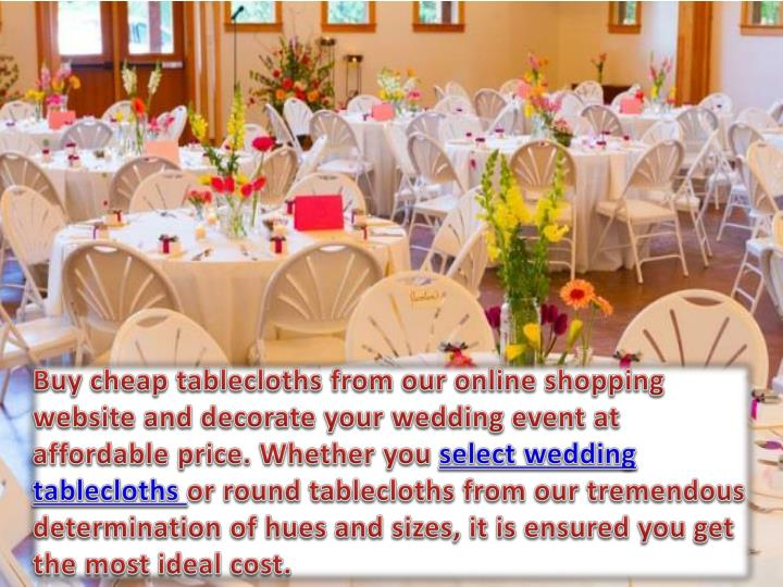 Buy cheap tablecloths from our online shopping website and decorate your wedding event at affordable price. Whether you