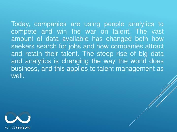 Today, companies are using people analytics to compete and win the war on talent. The vast amount of data available has changed both how seekers search for jobs and how companies attract and retain their talent. The steep rise of big data and analytics is changing the way the world does business, and this applies to talent management as well.