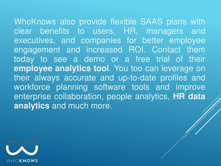 WhoKnows also provide flexible SAAS plans with clear benefits to users, HR, managers and executives, and companies for better employee engagement and increased ROI. Contact them today to see a demo or a free trial of their