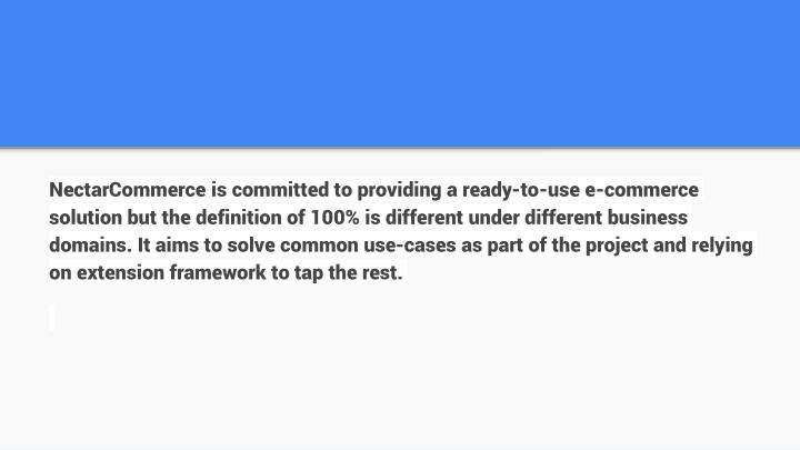NectarCommerce is committed to providing a ready-to-use e-commerce solution but the definition of 100% is different under different business domains. It aims to solve common use-cases as part of the project and relying on extension framework to tap the rest.
