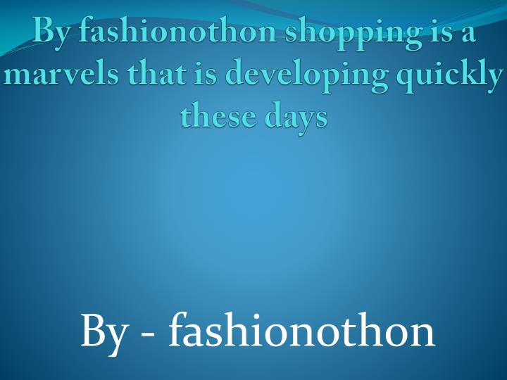 By fashionothon shopping is a marvels that is developing quickly these days