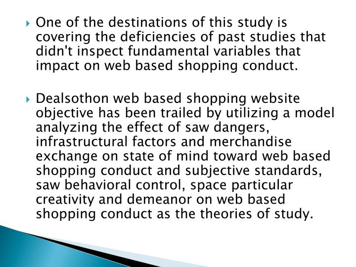 One of the destinations of this study is covering the deficiencies of past studies that didn't inspect fundamental variables that impact on web based shopping conduct.