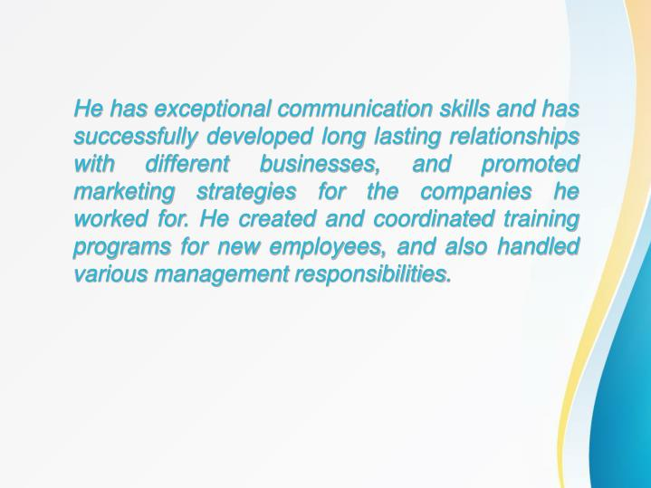 He has exceptional communication skills and has successfully developed long lasting relationships wi...