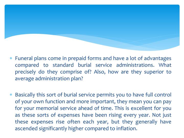 Funeral plans come in prepaid forms and have a lot of advantages compared to standard burial service administrations. What precisely do they comprise of? Also, how are they superior to average administration plan?