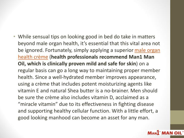While sensual tips on looking good in bed do take in matters beyond male organ health, it's essential that this vital area not be ignored. Fortunately, simply applying a superior