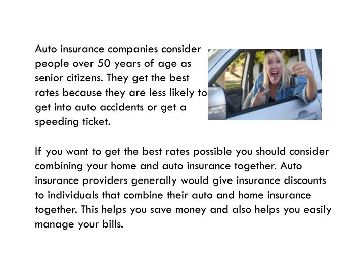 Auto insurance companies consider people over 50 years of age as senior citizens. They get the best ...