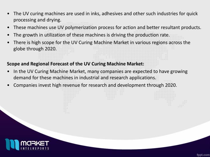 The UV curing machines are used in inks, adhesives and other such industries for quick processing and drying.