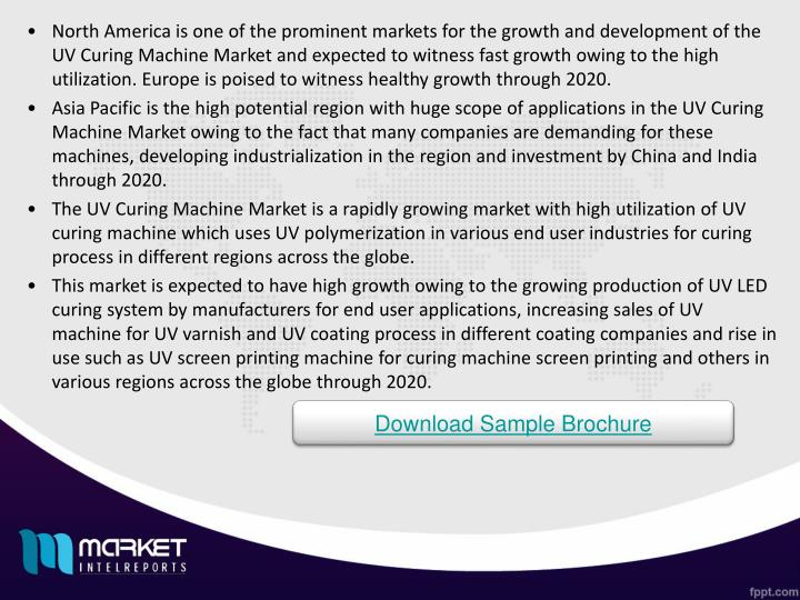 North America is one of the prominent markets for the growth and development of the UV Curing Machine Market and expected to witness fast growth owing to the high utilization. Europe is poised to witness healthy growth through 2020.
