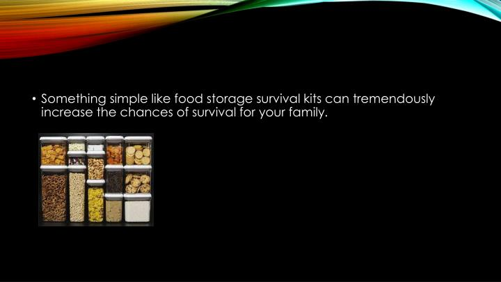 Something simple like food storage survival kits can tremendously increase the chances of survival f...