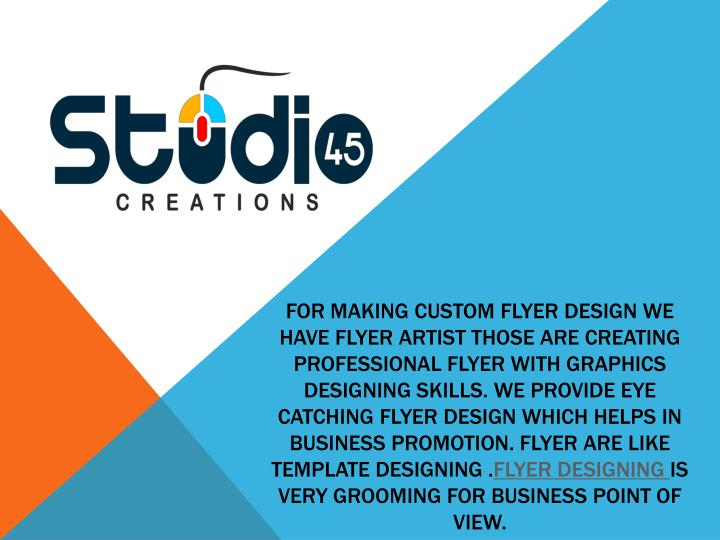 For making custom Flyer design we have flyer artist those are creating professional flyer with graphics designing skills. We provide eye catching flyer design which helps in business promotion. Flyer are like template designing .