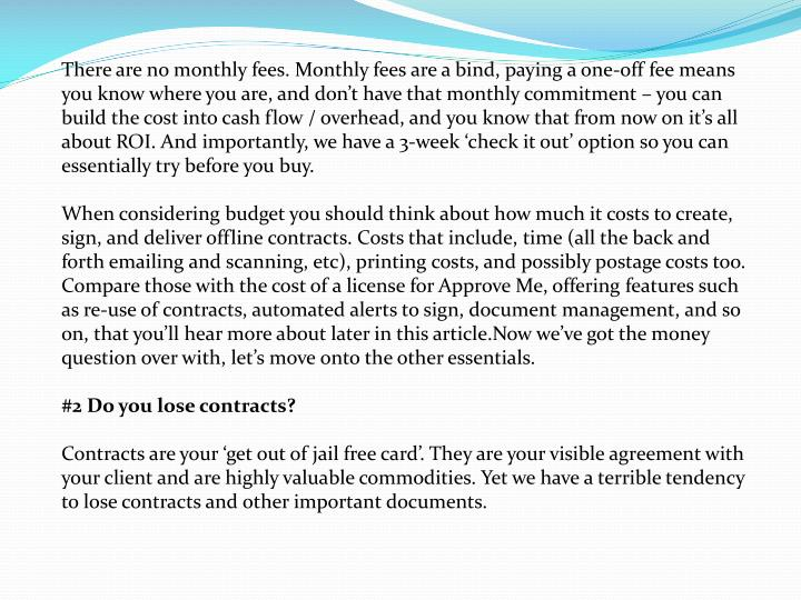There are no monthly fees. Monthly fees are a bind, paying a one-off fee means you know where you ar...