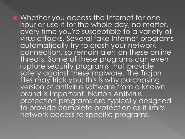 Whether you access the Internet for one hour or use it for the whole day, no matter, every time you're susceptible to a variety of virus attacks. Several fake Internet programs automatically try to crash your network connection, so remain alert on these online threats. Some of these programs can even rupture security programs that provide safety against these malware. The Trojan files may trick you; this is why purchasing version of antivirus software from a known brand is important. Norton Antivirus protection programs are typically designed to provide complete protection as it limits network access to specific programs.