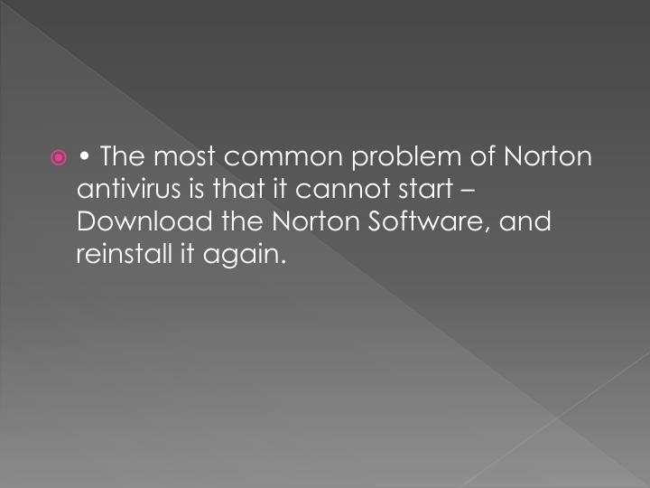 • The most common problem of Norton antivirus is that it cannot start – Download the Norton Software, and reinstall it again.