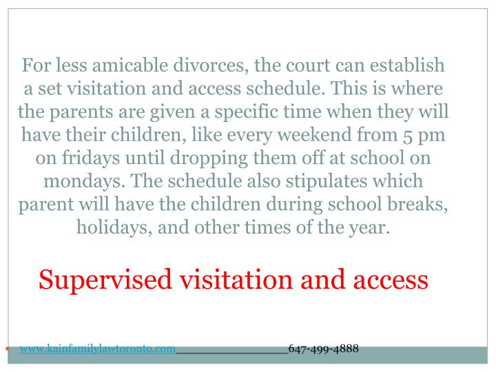 For less amicable divorces, the court can establish a set visitation and access schedule. This is where the parents are given a specific time when they will have their children, like every weekend from 5 pm on