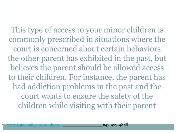 This type of access to your minor children is commonly prescribed in situations where the court is concerned about certain behaviors the other parent has exhibited in the past, but believes the parent should be allowed access to their children. For instance, the parent has had addiction problems in the past and the court wants to ensure the safety of the children while visiting with their parent