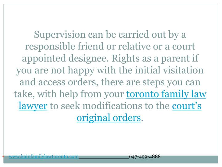Supervision can be carried out by a responsible friend or relative or a court appointed designee. Rights as a parent if you are not happy with the initial visitation and access orders, there are steps you can take, with help from your