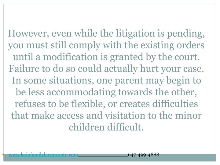 However, even while the litigation is pending, you must still comply with the existing orders until a modification is granted by the court. Failure to do so could actually hurt your case. In some situations, one parent may begin to be less accommodating towards the other, refuses to be flexible, or creates difficulties that make access and visitation to the minor children difficult.