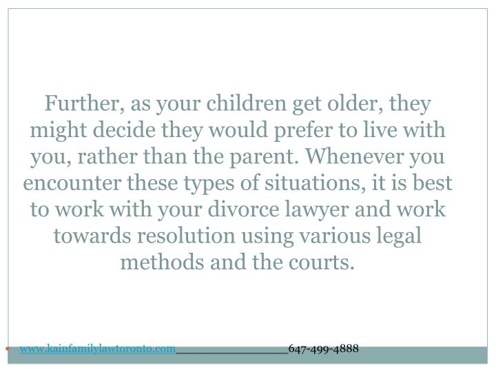 Further, as your children get older, they might decide they would prefer to live with you, rather than the parent. Whenever you encounter these types of situations, it is best to work with your divorce lawyer and work towards resolution using various legal methods and the courts.