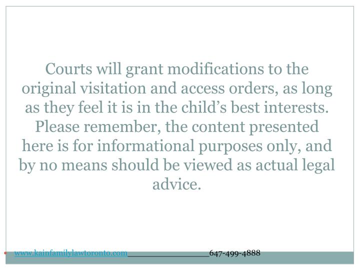 Courts will grant modifications to the original visitation and access orders, as long as they feel it is in the child's best interests. Please remember, the content presented here is for informational purposes only, and by no means should be viewed as actual legal advice.