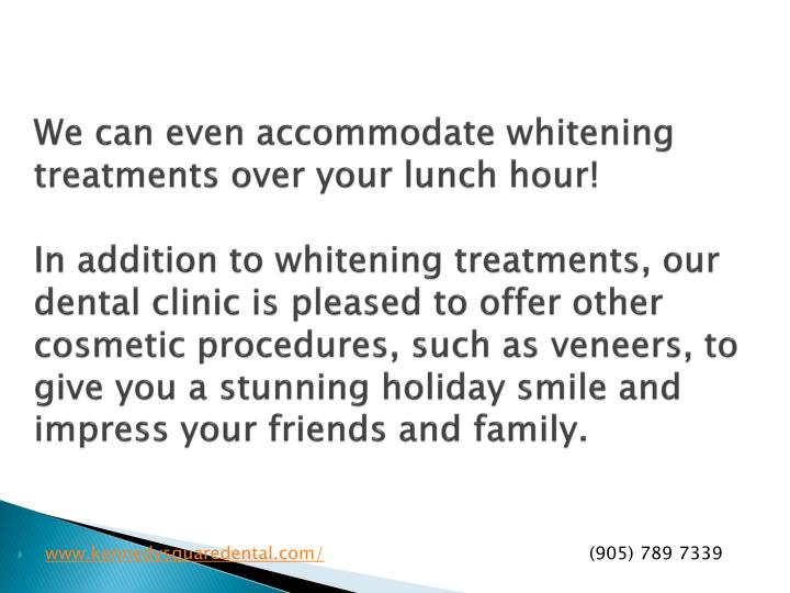 We can even accommodate whitening treatments over your lunch hour!