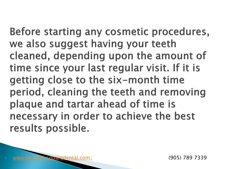 Before starting any cosmetic procedures, we also suggest having your teeth cleaned, depending upon the amount of time since your last regular visit. If it is getting close to the six-month time period, cleaning the teeth and removing plaque and tartar ahead of time is necessary in order to achieve the best results possible.