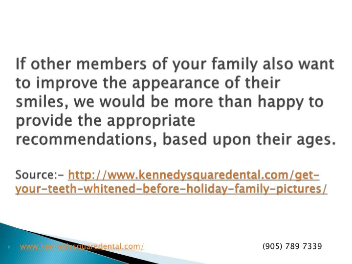 If other members of your family also want to improve the appearance of their smiles, we would be more than happy to provide the appropriate recommendations, based upon their ages.