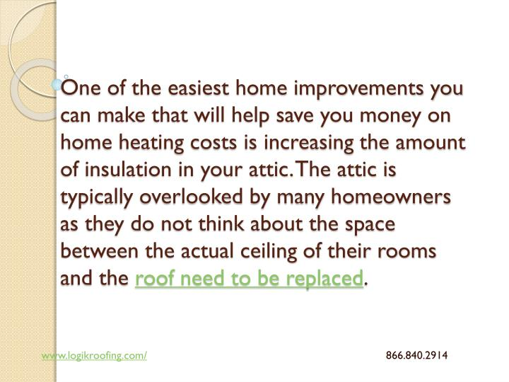 One of the easiest home improvements you can make that will help save you money on home heating costs is increasing the amount of insulation in your attic. The attic is typically overlooked by many homeowners as they do not think about the space between the actual ceiling of their rooms and the