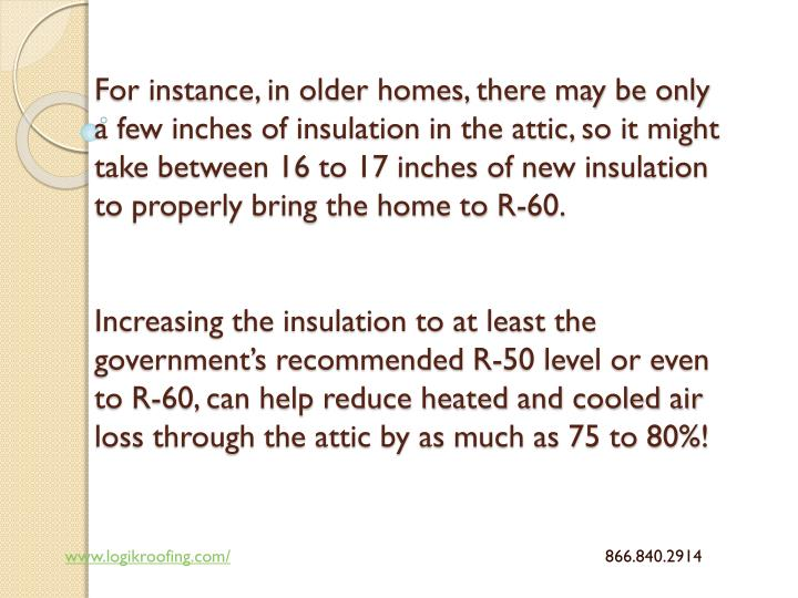 For instance, in older homes, there may be only a few inches of insulation in the attic, so it might take between 16 to 17 inches of new insulation to properly bring the home to R-60.