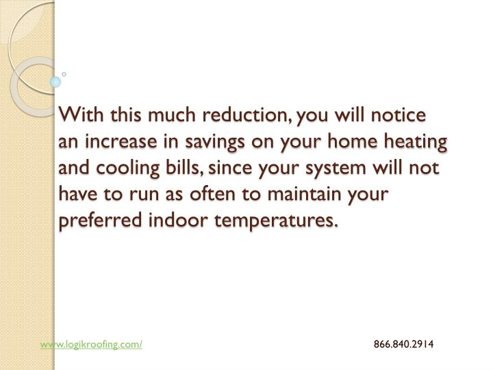 With this much reduction, you will notice an increase in savings on your home heating and cooling bills, since your system will not have to run as often to maintain your preferred indoor temperatures.