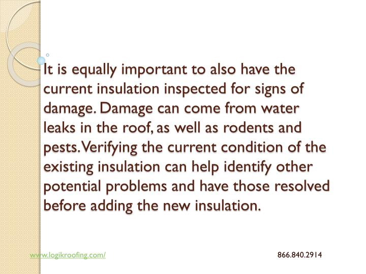 It is equally important to also have the current insulation inspected for signs of damage. Damage can come from water leaks in the roof, as well as rodents and pests. Verifying the current condition of the existing insulation can help identify other potential problems and have those resolved before adding the new insulation.