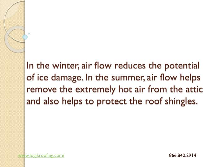 In the winter, air flow reduces the potential of ice damage. In the summer, air flow helps remove the extremely hot air from the attic and also helps to protect the roof shingles.