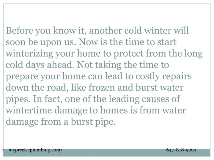 Before you know it, another cold winter will soon be upon us. Now is the time to start winterizing your home to protect from the long cold days ahead. Not taking the time to prepare your home can lead to costly repairs down the road, like frozen and burst water pipes. In fact, one of the leading causes of wintertime damage to homes is from water damage from a burst pipe.
