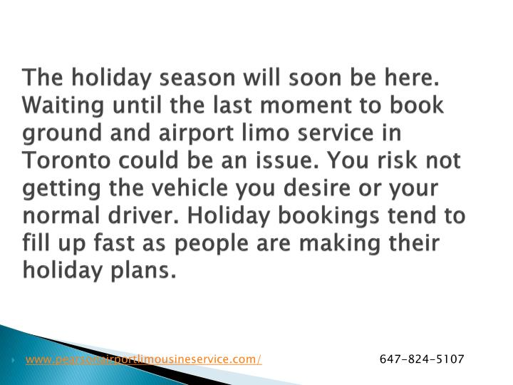 The holiday season will soon be here. Waiting until the last moment to book ground and airport limo service in Toronto could be an issue. You risk not getting the vehicle you desire or your normal driver. Holiday bookings tend to fill up fast as people are making their holiday plans.