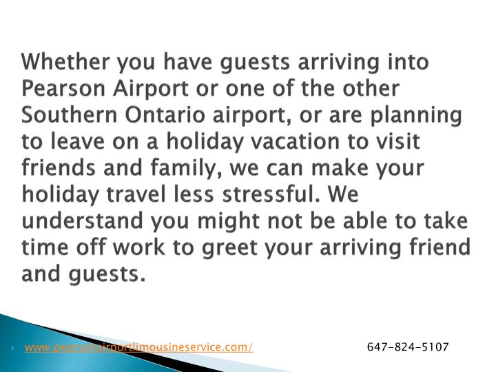 Whether you have guests arriving into Pearson Airport or one of the other Southern Ontario airport, or are planning to leave on a holiday vacation to visit friends and family, we can make your holiday travel less stressful. We understand you might not be able to take time off work to greet your arriving friend and guests.