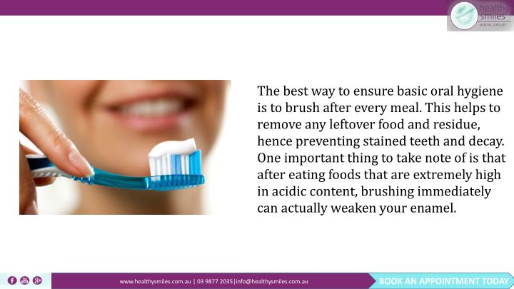 The best way to ensure basic oral hygiene is to brush after every meal. This helps to remove any leftover food and residue, hence preventing stained teeth and decay. One important thing to take note of is that after eating foods that are extremely high in acidic content, brushing immediately can actually weaken your enamel.